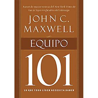 Equipo 101 - Lo Que Todo Lider Necesita Saber by John C Maxwell - 9781