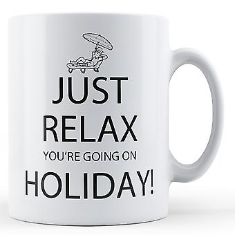 Just Relax You're Going On Holiday - Printed Mug