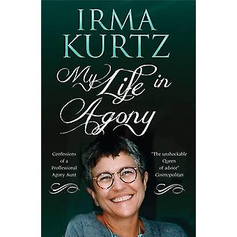 My Life in Agony - Confessions of a Professional Agony Aunt by Irma Ku
