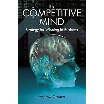 The Competitve Mind - Strategy for Winning in Business by Andrew Crouc