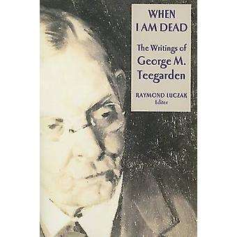 When I am Dead - The Writings of George M. Teegarden by Raymond Luczak