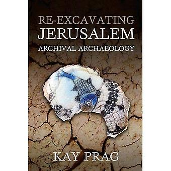 Re-Excavating Jerusalem: Archival Archaeology (Schweich Lectures on Biblical Archaeology)