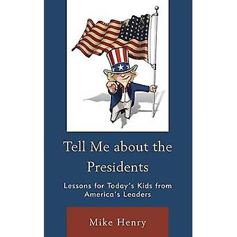 Tell Me about the Presidents Lessons for Todays Kids from Americas Leaders by Henry & Mike