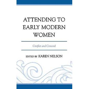 Attending to Early Modern Women Conflict and Concord by Nelson & Karen