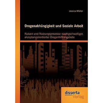Drogenabhangigkeit Und Soziale Arbeit Nutzen Und Nutzungsprozesse Niedrigschwelliger Akzeptanzorientierter Drogenhilfeangebote by Muller & Jessica