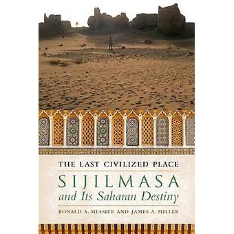 The Last Civilized Place - Sijilmasa and its Saharan Destiny by Ronald