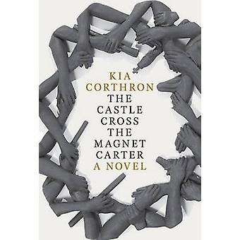 The Castle Cross the Magnet Carter - A Novel by Kia Corthron - 9781609