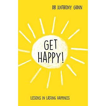 Get Happy! - Lessons in Lasting Happiness by Anthony Gunn - 9781743790