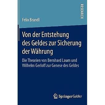 Von der Entstehung des Geldes zur Sicherung der Whrung  Die Theorien von Bernhard Laum und Wilhelm Gerloff zur Genese des Geldes by Brandl & Felix