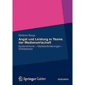 Angst und Leistung in Teams der Medienwirtschaft  Systemtheorie  Marktanforderungen  Wirkfaktoren by Sorge & Stefanie