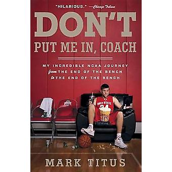 Don't Put Me In - Coach - My Incredible NCAA Journey from the End of t
