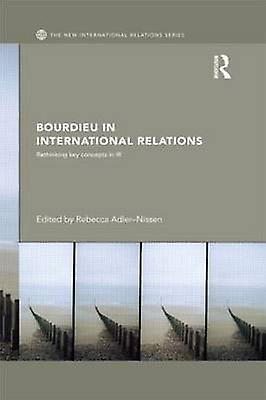 Bourdieu in International Relations Rethinking Key Concepts in IR by AdlerNissen & Rebecca
