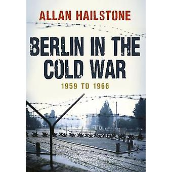Berlin in the Cold War - 1959 to 1966 by Allan Hailstone - 97814456729