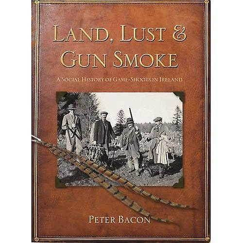 Land, Lust and Gun Smoke  A Social History of Game-Shoots in Ireland