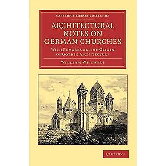 Architectural Notes on German Churches With Remarks on the Origin of Gothic Architecture by Whewell & William
