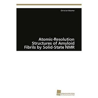 AtomicResolution Structures of Amyloid Fibrils by SolidState NMR by Wasmer Christian