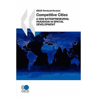 OECD Territorial Reviews Competitive Cities  A New Entrepreneurial Paradigm in Spatial Development by OECD Publishing