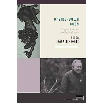 Upside-Down Gods - Gregory Bateson's World of Difference by Peter Harr