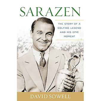 Sarazen - The Story of a Golfing Legend and His Epic Moment by David S