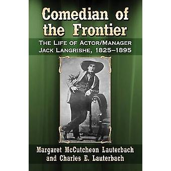 Comedian of the Frontier - The Life of Actor/Manager Jack Langrishe -