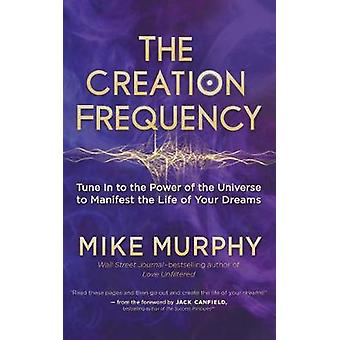 Creation Frequency - Tune In to the Power of the Universe to Manifest