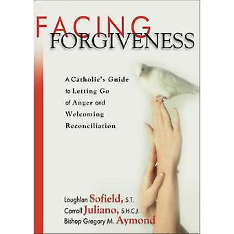 Facing Forgiveness - A Catholic's Guide to Letting Go of Anger and Wel