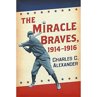 The Miracle Braves - 1914-1916 by Charles C. Alexander - 978078647424