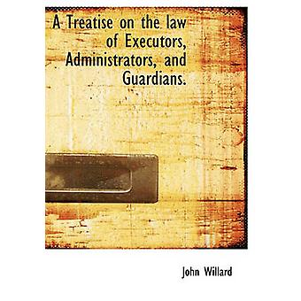 A Treatise on the law of Executors Administrators and Guardians. by Willard & John