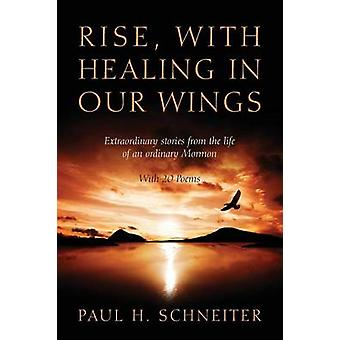 Rise with Healing in Our Wings Extraordinary Stories from the Life of an Ordinary Mormon with 20 Poems by Schneiter & Paul H.