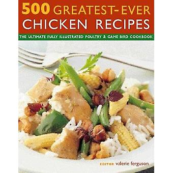 500 Greatest-Ever Chicken Recipes - The ultimate fully-illustrated pou