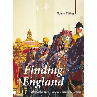 Finding England - An Auslander's Guide to Perfidious Albion by Holger