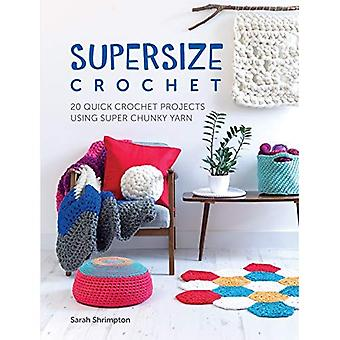 Supersize Crochet: 20 Quick Crochet Projects Using Super Chunky Yarn