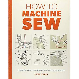 How to Machine Sew: Techniques and Projects for the Complete Beginner