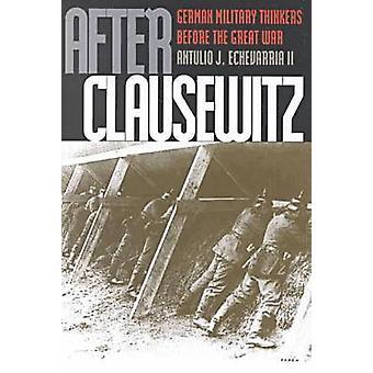 Después de Clausewitz pensadores militares alemanes antes de la gran guerra por Echevarría II y Antulio J.
