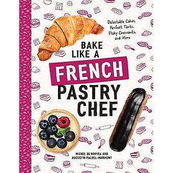 Bake Like a French Pastry Chef - Delectable Cakes, Perfect Tarts, Flaky Croissants, and More