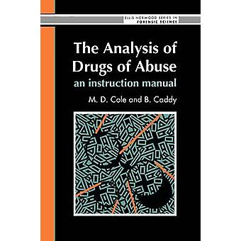 The Analysis of Drugs of Abuse An Instruction Manual An Instruction Manual by Cole & M.