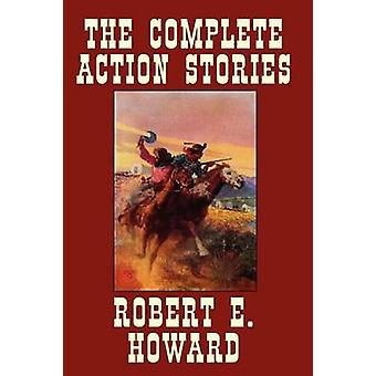 The Complete Action Stories by Howard & Robert E.