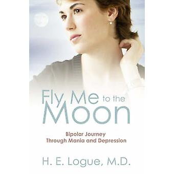 Fly Me To The Moon  Bipolar Journey through Mania and Depression by Logue MD & H E