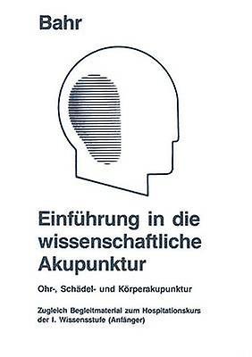 Einfhcourirg in die wissenschaftliche Akupunktur  Ohr Schdel und Krperakupunktur  zugleich Begleitmaterial zum Hospitationskurs der 1. Wissensstufe Anfnger by Bahr & Frank R.