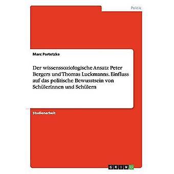 Der wissenssoziologische Ansatz Peter Bergers y Thomas Luckmanns. Einfluss auf das politische Bewusstsein von Schlerinnen und Schlern por Partetzke y Marc