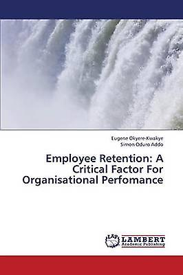 Employee Retention A Critical Factor for Organisational Perfohommece by OkyereKwakye Eugene