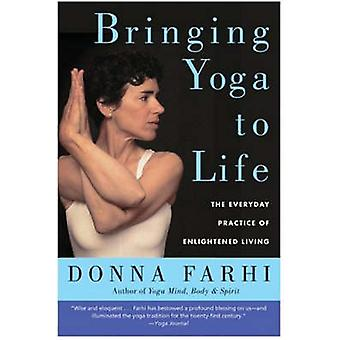 Bringing Yoga to Life - The Everyday Practice of Enlightened Living by
