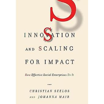 Innovation and Scaling for Impact - How Effective Social Enterprises D