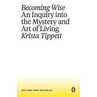 Becoming Wise - An Inquiry Into the Mystery and Art of Living by Krist
