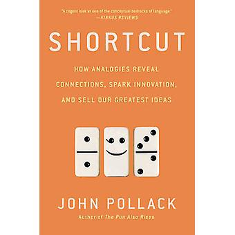 Shortcut - How Analogies Reveal Connections - Spark Innovation - and S
