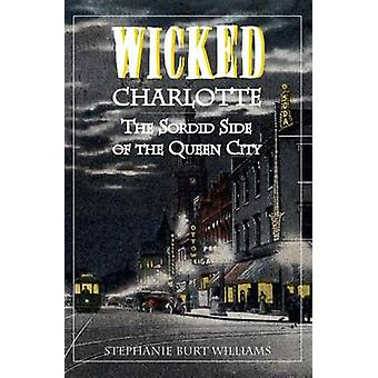 Wicked Charlotte - The Sordid Side of the Queen City by Stephanie Burt