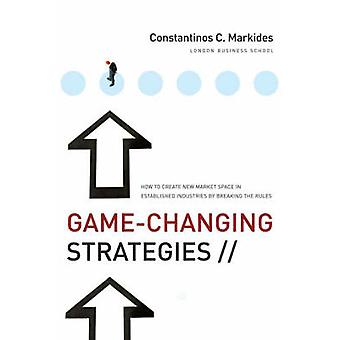 GameChanging Strategies  How to Create New Market Space in Established Industries by Breaking the Rules by Constantinos C Markides