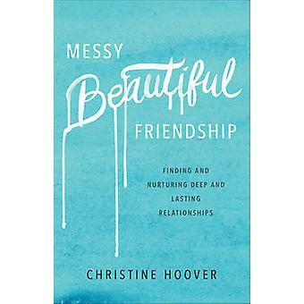 Messy Beautiful Friendship - Finding and Nurturing Deep and Lasting Re