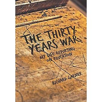 The Thirty Years War - My Life Reporting on Education by Richard Garne