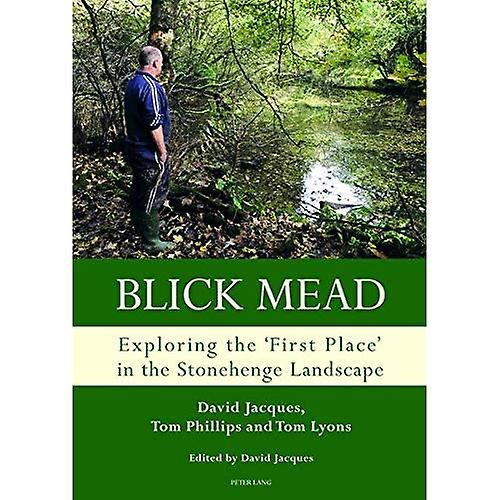 Blick Mead  Explobague the& 039;first place& 039; in theStonehenge landscape Archaeological excavations atBlick Mead, Amesbury,Wiltshire 2005-2016 (Studiesin the British Mesolithic andNeolithic)